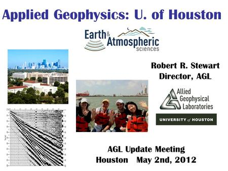 Robert R. Stewart Director, AGL Applied Geophysics: U. of Houston AGL Update Meeting Houston May 2nd, 2012.