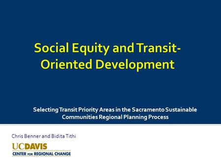 Selecting Transit Priority Areas in the Sacramento Sustainable Communities Regional Planning Process Chris Benner and Bidita Tithi.
