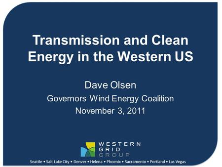 Connecting Clean Energy in the West Transmission and Clean Energy in the Western US Dave Olsen Governors Wind Energy Coalition November 3, 2011 Seattle.