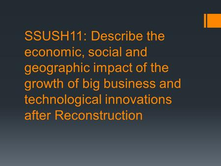 SSUSH11: Describe the economic, social and geographic impact of the growth of big business and technological innovations after Reconstruction.
