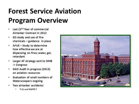 Forest Service Aviation Program Overview Last (5 th) Year of commercial Airtanker Contract in 2012 EIS study and use of fire chemicals – guidance in place.