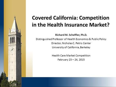 Covered California: Competition in the Health Insurance Market? Richard M. Scheffler, Ph.D. Distinguished Professor of Health Economics & Public Policy.