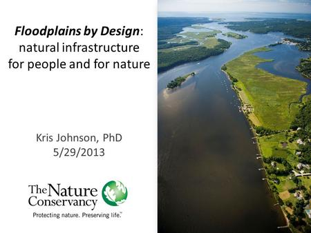 Floodplains by Design: natural infrastructure for people and for nature Kris Johnson, PhD 5/29/2013.