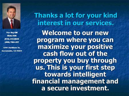 Thanks a lot for your kind interest in our services. Welcome to our new program where you can maximize your positive cash flow out of the property you.