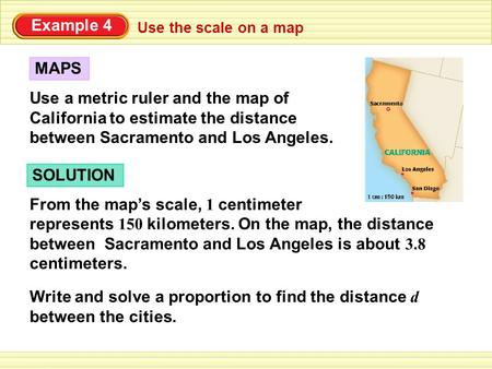 Use the scale on a map Example 4 Use a metric ruler and the map of California to estimate the distance between Sacramento and Los Angeles. MAPS SOLUTION.