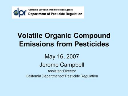 Volatile Organic Compound Emissions from Pesticides May 16, 2007 Jerome Campbell Assistant Director California Department of Pesticide Regulation.