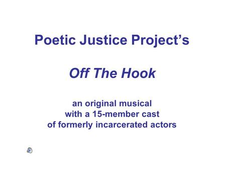 Poetic Justice Project's Off The Hook an original musical with a 15-member cast of formerly incarcerated actors.