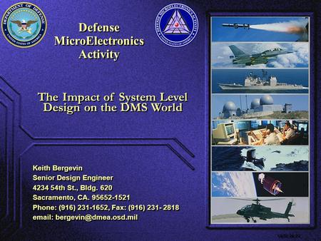 Defense MicroElectronics Activity Defense MicroElectronics Activity VE00.06.01 The Impact of System Level Design on the DMS World Keith Bergevin Senior.