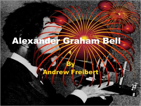 Alexander Graham Bell By Andrew Freibert. Alexander Graham Bell Early Life Date and Place of Birth Born March 3, 1847 Edinburgh, Scotland He had the same.