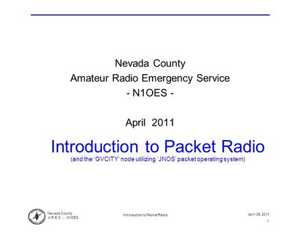 Nevada County A.R.E.S. - N1OES April 06, 2011 Introduction to Packet Radio 1 Introduction to Packet Radio (and the 'GVCITY' node utilizing 'JNOS' packet.