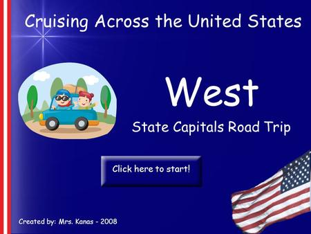 Cruising Across the United States West State Capitals Road Trip Created by: Mrs. Kanas - 2008 Click here to start!