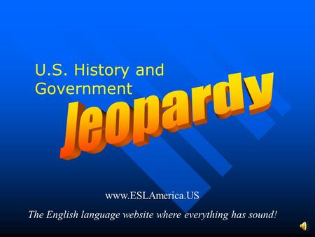 www.ESLAmerica.US The English language website where everything has sound! U.S. History and Government.