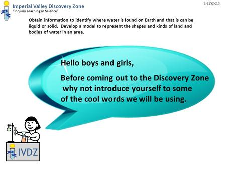 "Imperial Valley Discovery Zone ""Inquiry Learning in Science"" Obtain information to identify where water is found on Earth and that is can be liquid or."