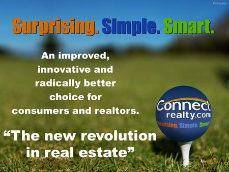 "An improved, innovative and radically better choice for consumers and realtors. ""The new revolution in real estate"" Surprising. Simple. Smart. Company."