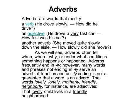 Adverbs Adverbs are words that modify a verb (He drove slowly. — How did he drive?)verb an adjective (He drove a very fast car. — How fast was his car?)adjective.