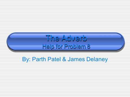 The Adverb Help for Problem 8 By: Parth Patel & James Delaney.