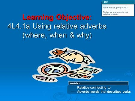Learning Objective: 4L4.1a Using relative adverbs (where, when & why) What are we going to do? Today we are going to use relative adverbs. CFU 1 define.