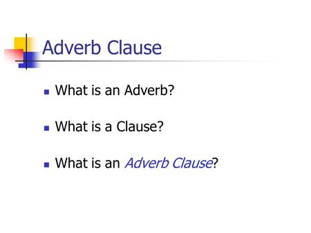 Adverb Clause What is an Adverb? What is a Clause? What is an Adverb Clause?