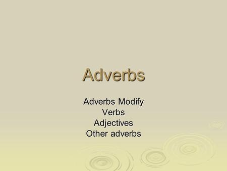 Adverbs Adverbs Modify VerbsAdjectives Other adverbs.