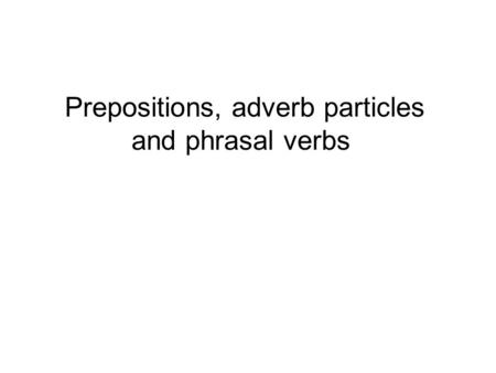 Prepositions, adverb particles and phrasal verbs.