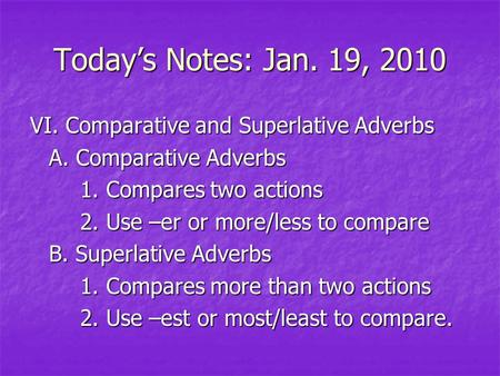 Today's Notes: Jan. 19, 2010 VI. Comparative and Superlative Adverbs A. Comparative Adverbs 1. Compares two actions 2. Use –er or more/less to compare.