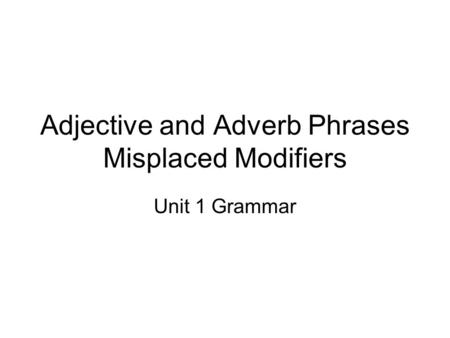 Adjective and Adverb Phrases Misplaced Modifiers Unit 1 Grammar.
