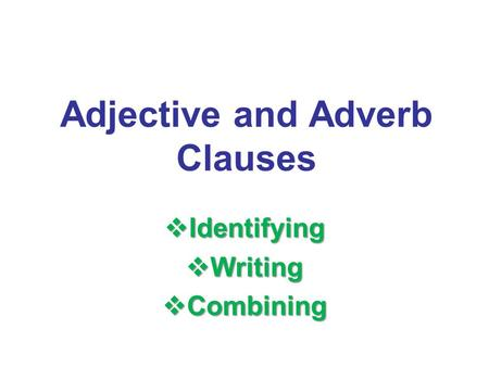 Adjective and Adverb Clauses  Identifying  Writing  Combining.