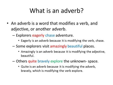 What is an adverb? An adverb is a word that modifies a verb, and adjective, or another adverb. – Explorers eagerly chase adventure. Eagerly is an adverb.