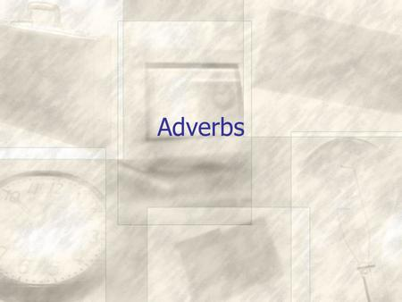 "Adverbs. What are adverbs? Adverbs modify verbs, adjectives and other adverbs Many adverbs end with ly Most adverbs answer the question ""How?"" ""When?"""