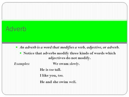 Adverb An adverb is a word that modifies a verb, adjective, or adverb. Notice that adverbs modify three kinds of words which adjectives do not modify.