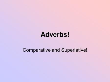 Adverbs! Comparative and Superlative!. Review Adjectives have 3 degrees Positive: I am tall Comparative: I am taller than you Superlative: I am the tallest.