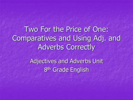 Two For the Price of One: Comparatives and Using Adj. and Adverbs Correctly Adjectives and Adverbs Unit 8 th Grade English.