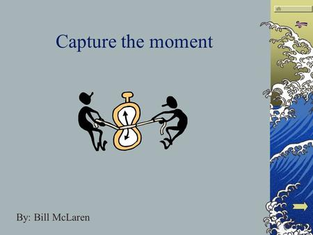 Capture the moment By: Bill McLaren The slides themselves You will notice each of these symbols in the upper right corner of every page. This bar will.