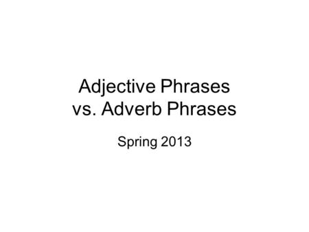 Adjective Phrases vs. Adverb Phrases Spring 2013.