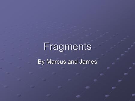 Fragments By Marcus and James. What are sentence fragments A SENTENCE FRAGMENT fails to be a sentence in the sense that it cannot stand by itself. It.