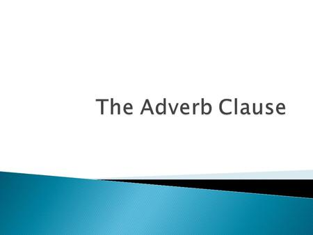  An adverb clause is a dependent clause that modifies a verb, adjective or another adverb. ◦ Basically, it is a dependent clause that is acting as an.
