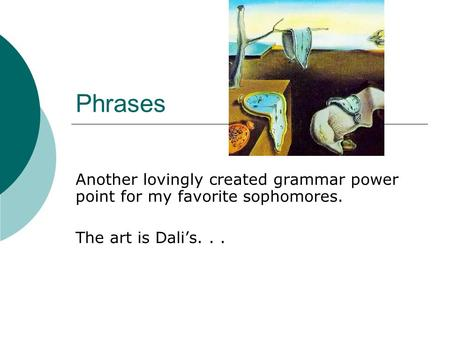 Phrases Another lovingly created grammar power point for my favorite sophomores. The art is Dali's...