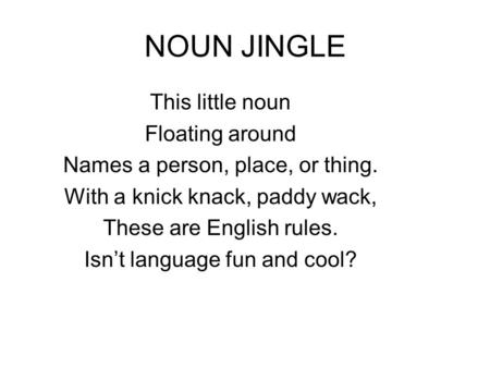 NOUN JINGLE This little noun Floating around Names a person, place, or thing. With a knick knack, paddy wack, These are English rules. Isn't language fun.