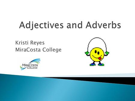 Kristi Reyes MiraCosta College Basic Rules  Adjectives describe people, places, things (nouns)  Adverbs describe actions (verbs)