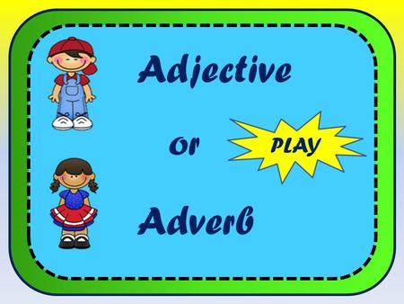 Adjective PLAY Adverb or. Adjective or adverb Adjectives modify nouns. She is very quiet. Adverbs modify verbs. She speaks very quietly. NEXT adjective.