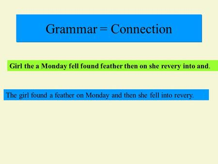 Grammar = Connection Girl the a Monday fell found feather then on she revery into and. The girl found a feather on Monday and then she fell into revery.