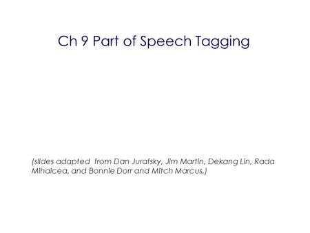 Ch 9 Part of Speech Tagging (slides adapted from Dan Jurafsky, Jim Martin, Dekang Lin, Rada Mihalcea, and Bonnie Dorr and Mitch Marcus.) ‏