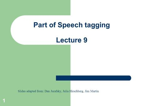 1 Part of Speech tagging Lecture 9 Slides adapted from: Dan Jurafsky, Julia Hirschberg, Jim Martin.