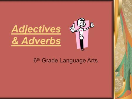 Adjectives & Adverbs 6 th Grade Language Arts. What are ADJECTIVES? Adjectives MODIFY nouns AKA They DESCRIBE things. A COLORFUL photograph, TWO CUTE.
