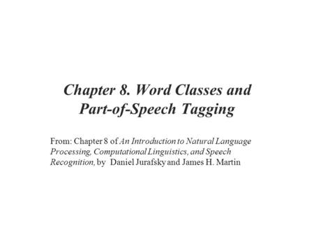 Chapter 8. Word Classes and Part-of-Speech Tagging From: Chapter 8 of An Introduction to Natural Language Processing, Computational Linguistics, and Speech.