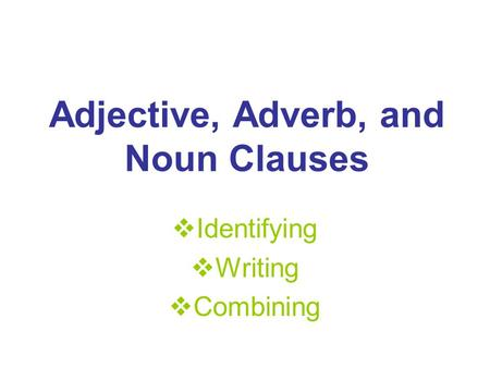 Adjective, Adverb, and Noun Clauses  Identifying  Writing  Combining.