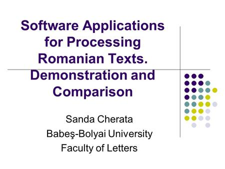 Software Applications for Processing Romanian Texts. Demonstration and Comparison Sanda Cherata Babeş-Bolyai University Faculty of Letters.