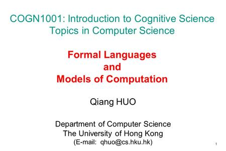 COGN1001: Introduction to Cognitive Science Topics in Computer Science Formal Languages and Models of Computation Qiang HUO Department of Computer.