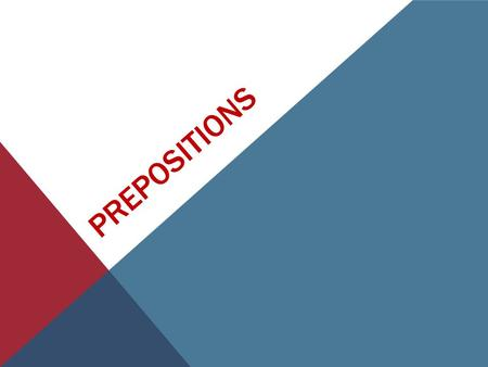 PREPOSITIONS. A preposition is a word that shows the relationship of a noun or pronoun to another word.