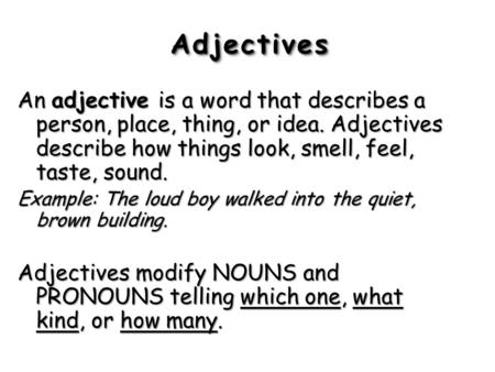 Adjectives An adjective is a word that describes a person, place, thing, or idea. Adjectives describe how things look, smell, feel, taste, sound. Example: